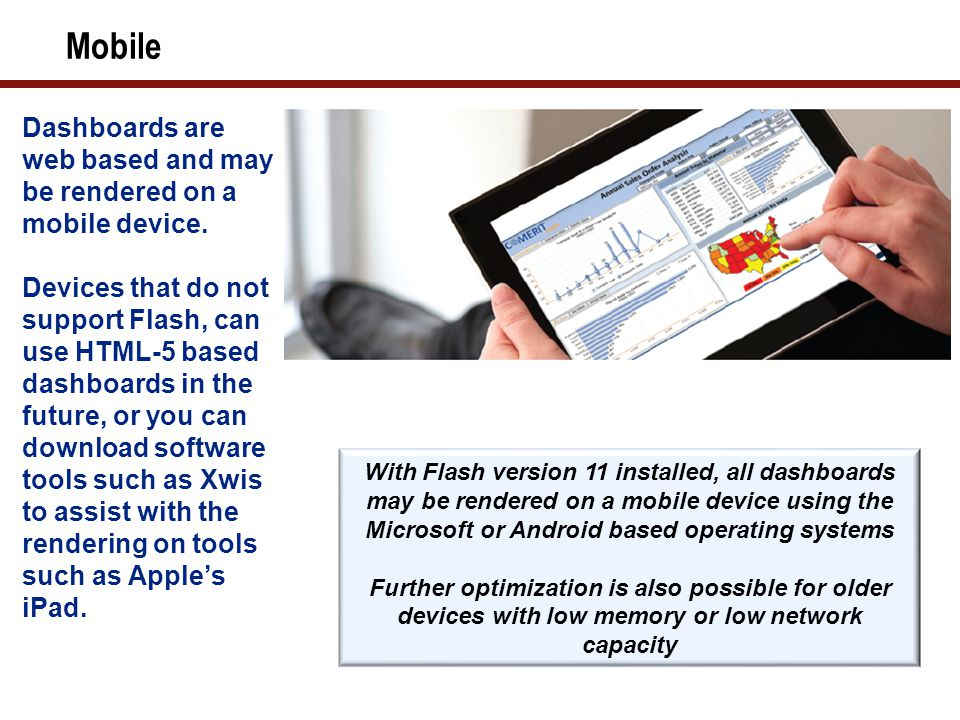 Mobile With Flash version 11 installed, all dashboards may be rendered on a mobile device using the Microsoft or Android based operating systems Further optimization is also possible for older devices with low memory or low network capacity Dashboards are web based and may be rendered on a mobile device.