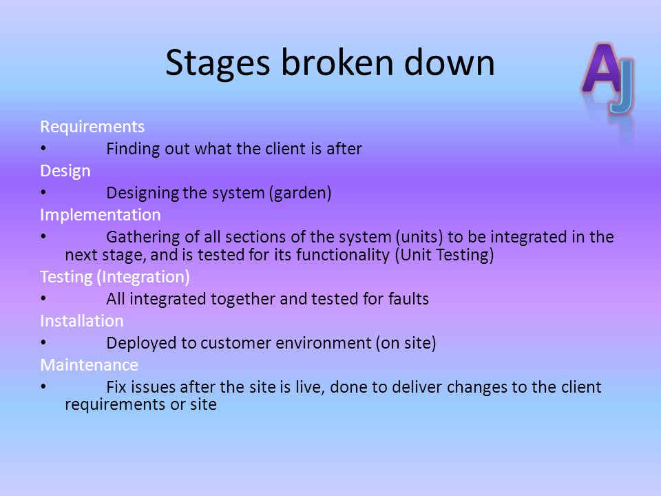 Stages broken down Requirements Finding out what the client is after Design Designing the system (garden) Implementation Gathering of all sections of the system (units) to be integrated in the next stage, and is tested for its functionality (Unit Testing) Testing (Integration) All integrated together and tested for faults Installation Deployed to customer environment (on site) Maintenance Fix issues after the site is live, done to deliver changes to the client requirements or site
