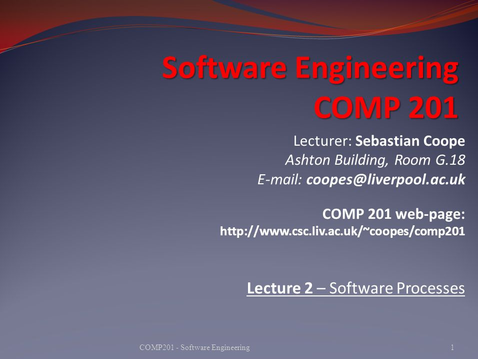 Software Engineering COMP 201 1COMP201 - Software Engineering Lecturer: Sebastian Coope Ashton Building, Room G.18 E-mail: coopes@liverpool.ac.uk COMP 201 web-page: http://www.csc.liv.ac.uk/~coopes/comp201 Lecture 2 – Software Processes