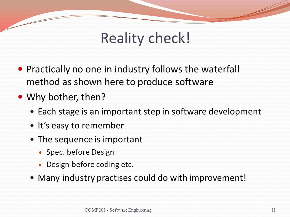 Reality check! Practically no one in industry follows the waterfall method as shown here to produce software Why bother, then? Each stage is an import