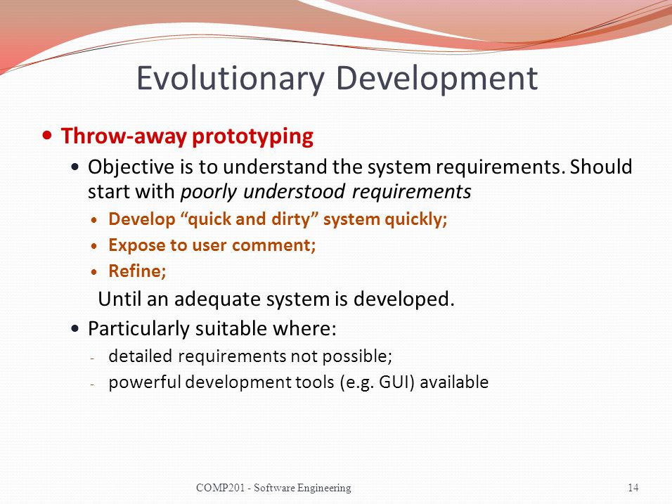 Evolutionary Development Throw-away prototyping Objective is to understand the system requirements.