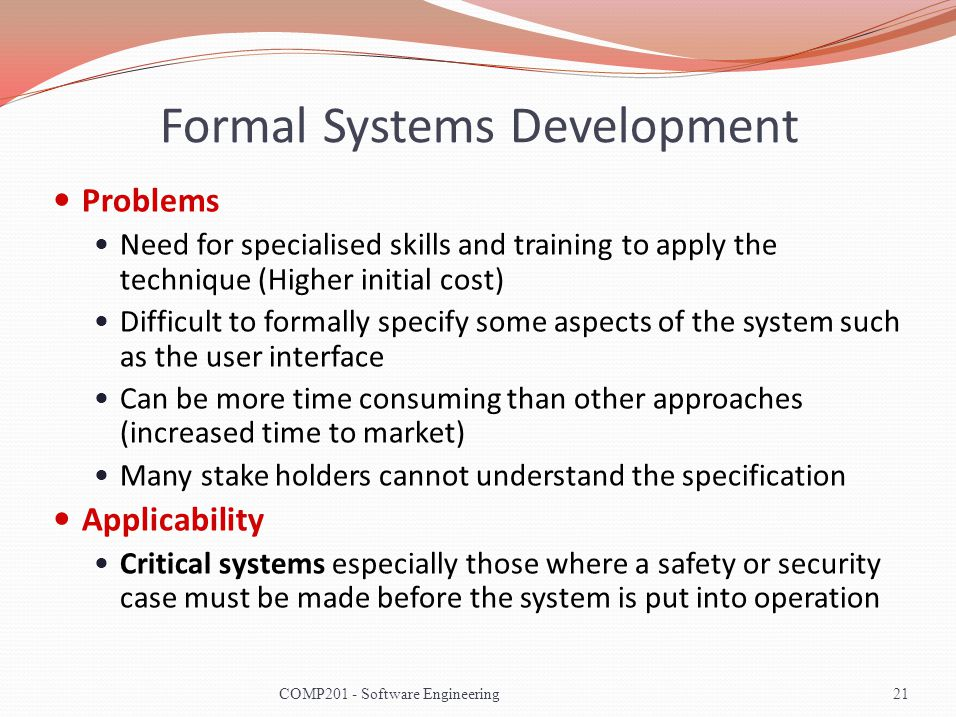 Formal Systems Development Problems Need for specialised skills and training to apply the technique (Higher initial cost) Difficult to formally specify some aspects of the system such as the user interface Can be more time consuming than other approaches (increased time to market) Many stake holders cannot understand the specification Applicability Critical systems especially those where a safety or security case must be made before the system is put into operation 21COMP201 - Software Engineering