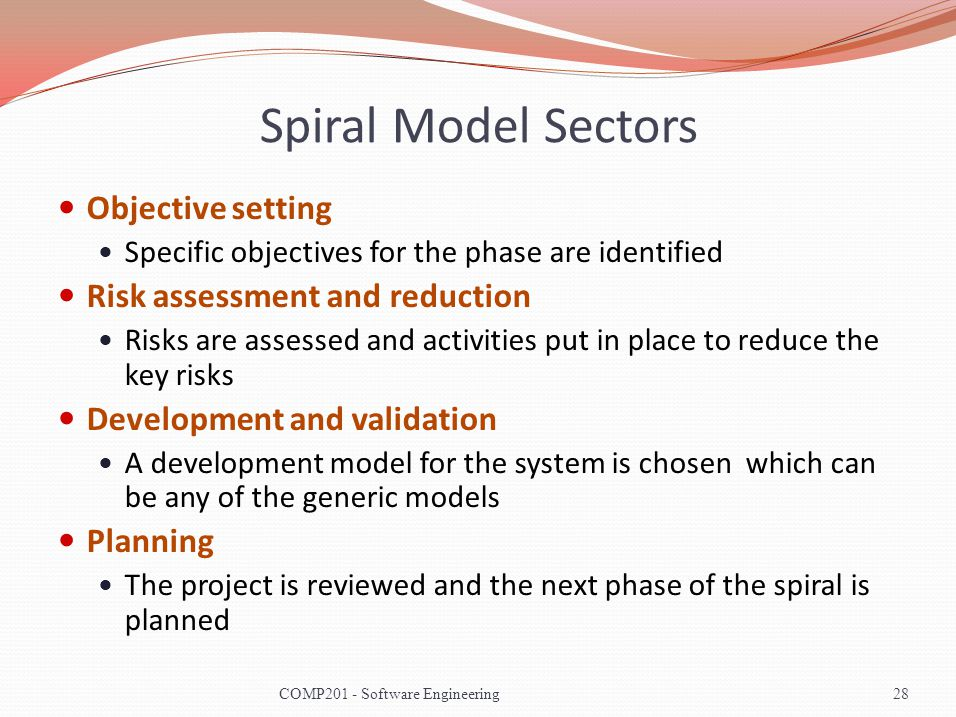 Spiral Model Sectors Objective setting Specific objectives for the phase are identified Risk assessment and reduction Risks are assessed and activities put in place to reduce the key risks Development and validation A development model for the system is chosen which can be any of the generic models Planning The project is reviewed and the next phase of the spiral is planned 28COMP201 - Software Engineering