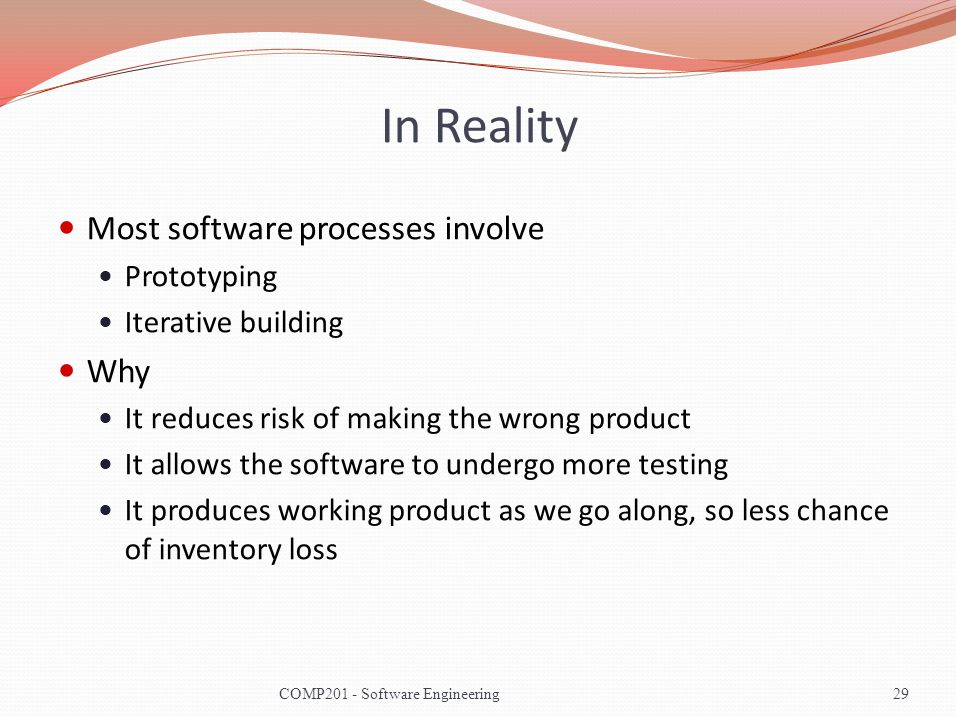 In Reality Most software processes involve Prototyping Iterative building Why It reduces risk of making the wrong product It allows the software to undergo more testing It produces working product as we go along, so less chance of inventory loss COMP201 - Software Engineering29