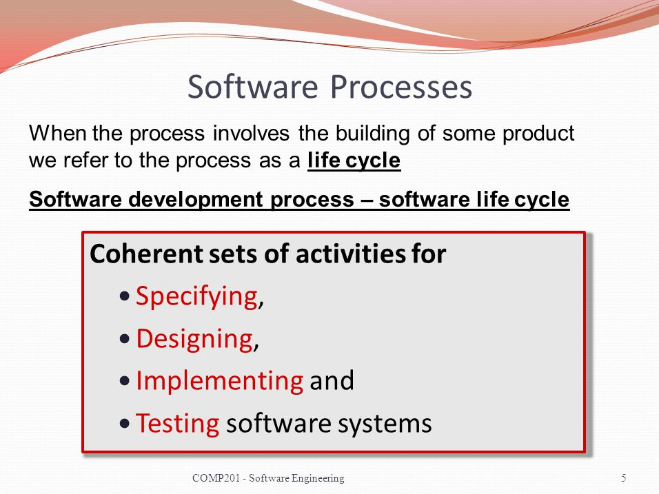 Software Processes Coherent sets of activities for Specifying, Designing, Implementing and Testing software systems When the process involves the building of some product we refer to the process as a life cycle Software development process – software life cycle 5COMP201 - Software Engineering