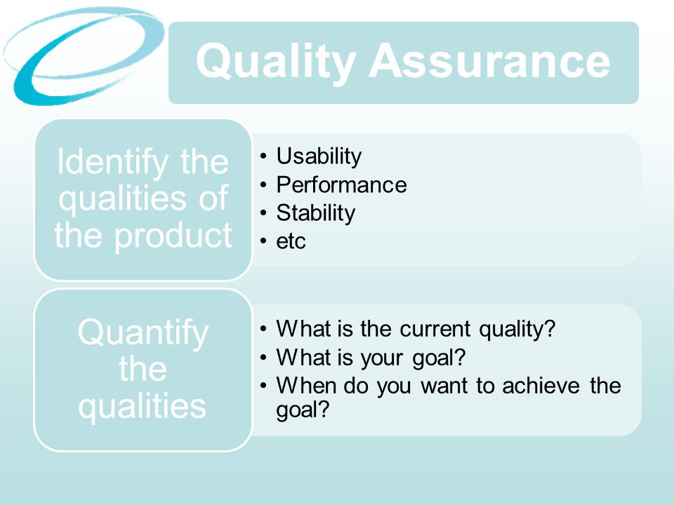 Quality Assurance Usability Performance Stability etc Identify the qualities of the product What is the current quality.