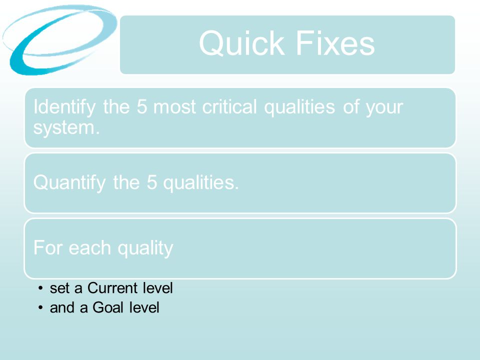 Quick Fixes Identify the 5 most critical qualities of your system.