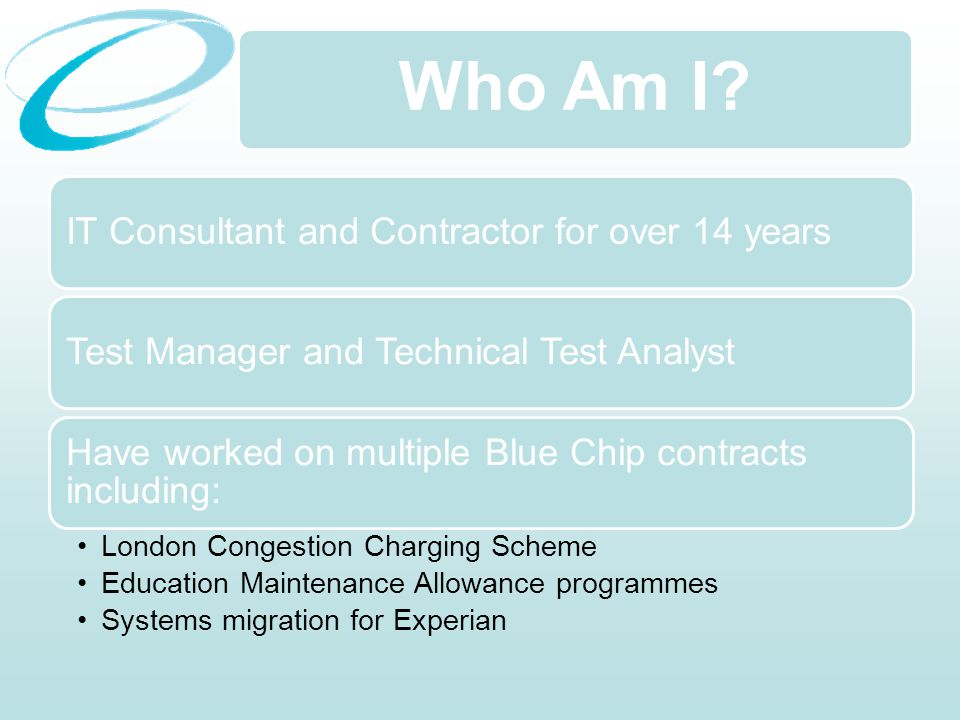 Who Am I? IT Consultant and Contractor for over 14 yearsTest Manager and Technical Test Analyst Have worked on multiple Blue Chip contracts including: