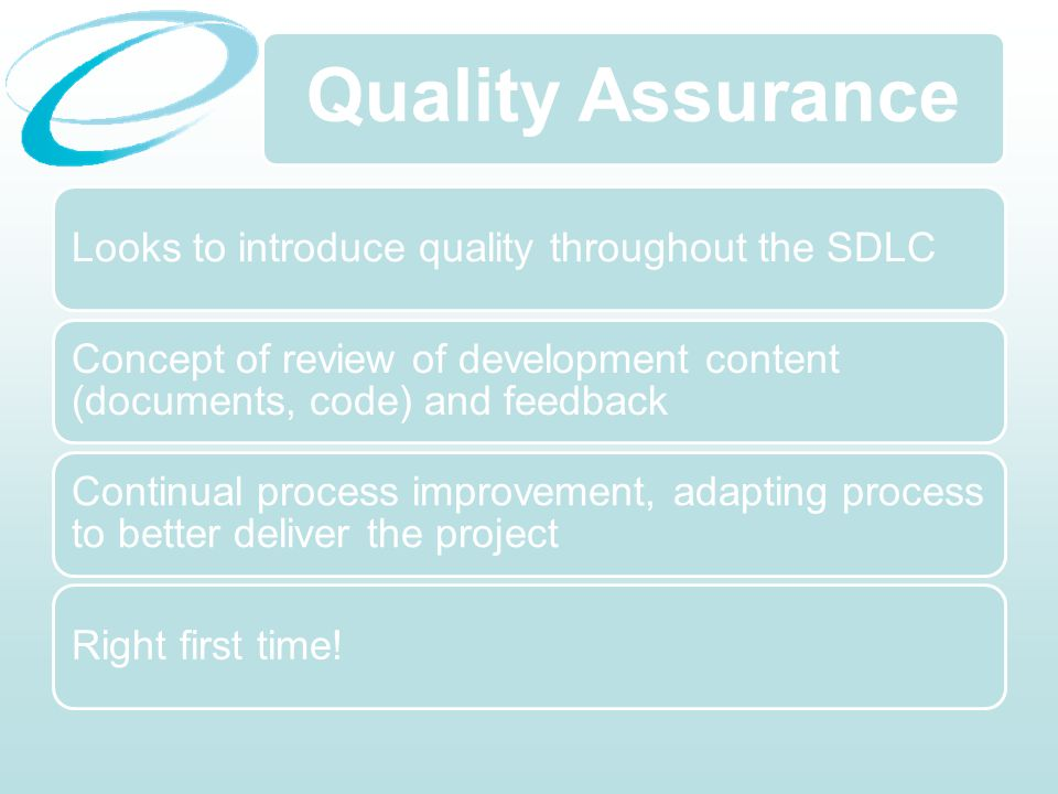 Quality Assurance Looks to introduce quality throughout the SDLC Concept of review of development content (documents, code) and feedback Continual process improvement, adapting process to better deliver the project Right first time!