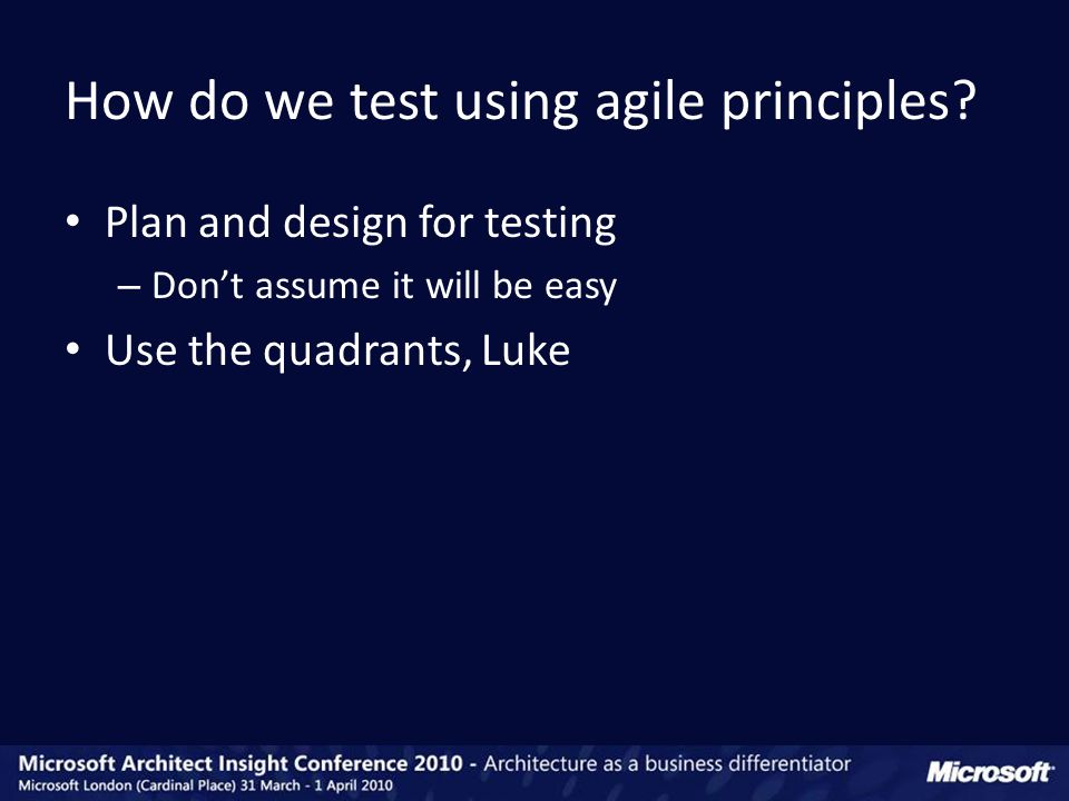 Plan and design for testing – Don't assume it will be easy Use the quadrants, Luke How do we test using agile principles