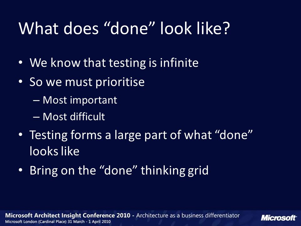 We know that testing is infinite So we must prioritise – Most important – Most difficult Testing forms a large part of what done looks like Bring on the done thinking grid What does done look like