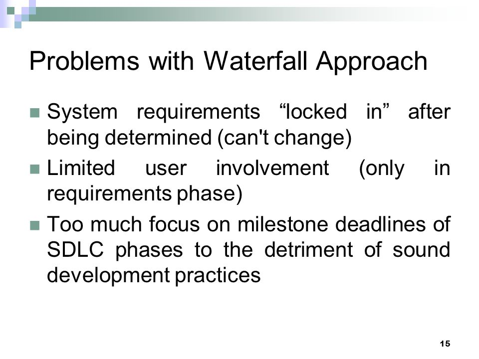 15 Problems with Waterfall Approach System requirements locked in after being determined (can t change) Limited user involvement (only in requirements phase) Too much focus on milestone deadlines of SDLC phases to the detriment of sound development practices