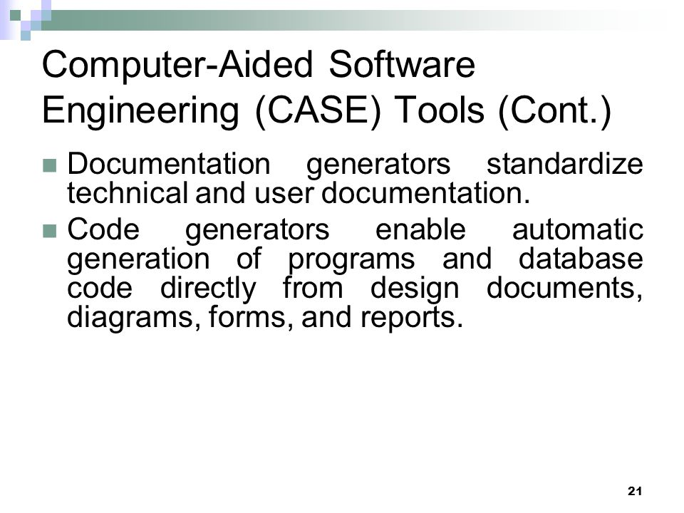 21 Computer-Aided Software Engineering (CASE) Tools (Cont.) Documentation generators standardize technical and user documentation.