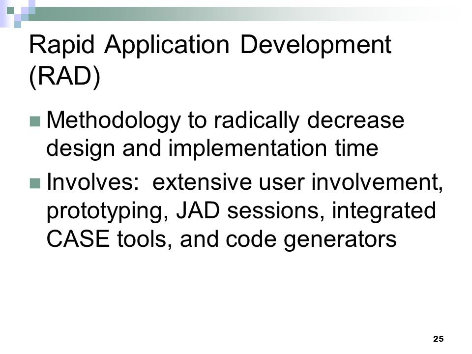 25 Rapid Application Development (RAD) Methodology to radically decrease design and implementation time Involves: extensive user involvement, prototyping, JAD sessions, integrated CASE tools, and code generators