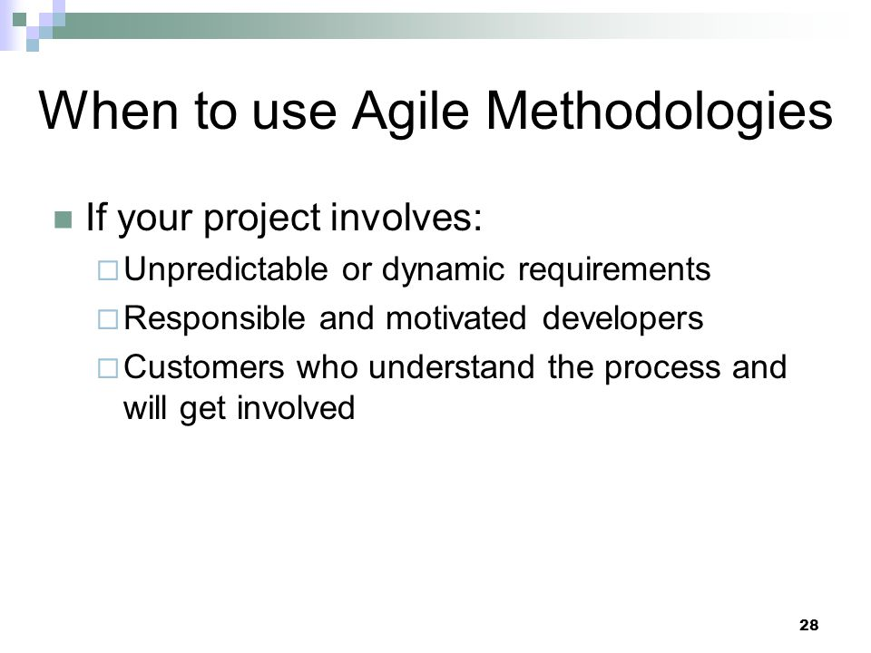 When to use Agile Methodologies If your project involves:  Unpredictable or dynamic requirements  Responsible and motivated developers  Customers who understand the process and will get involved 28