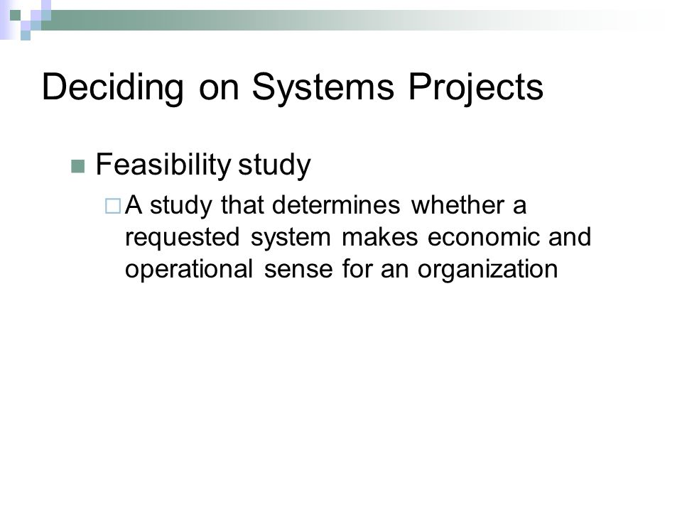 Deciding on Systems Projects Feasibility study  A study that determines whether a requested system makes economic and operational sense for an organization