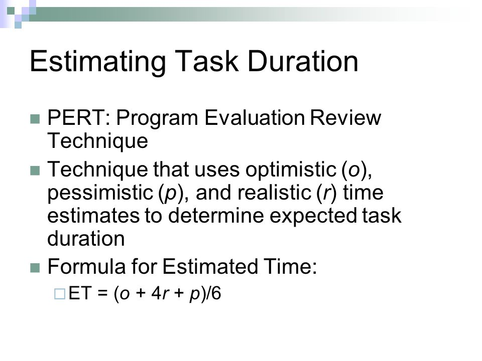 Estimating Task Duration PERT: Program Evaluation Review Technique Technique that uses optimistic (o), pessimistic (p), and realistic (r) time estimates to determine expected task duration Formula for Estimated Time:  ET = (o + 4r + p)/6