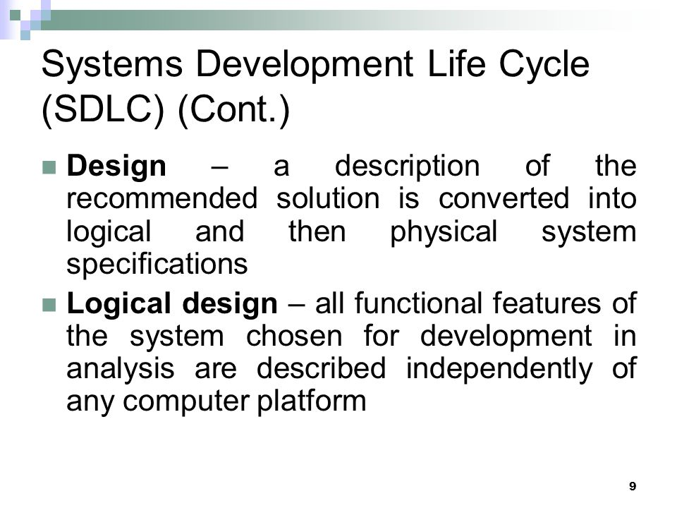 10 Systems Development Life Cycle (SDLC) (Cont.) Physical design – the logical specifications of the system from logical design are transformed into the technology-specific details from which all programming and system construction can be accomplished
