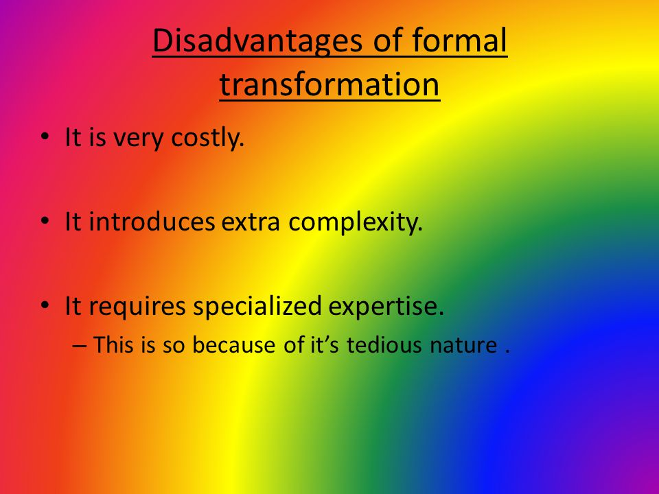 Disadvantages of formal transformation It is very costly. It introduces extra complexity. It requires specialized expertise. – This is so because of i