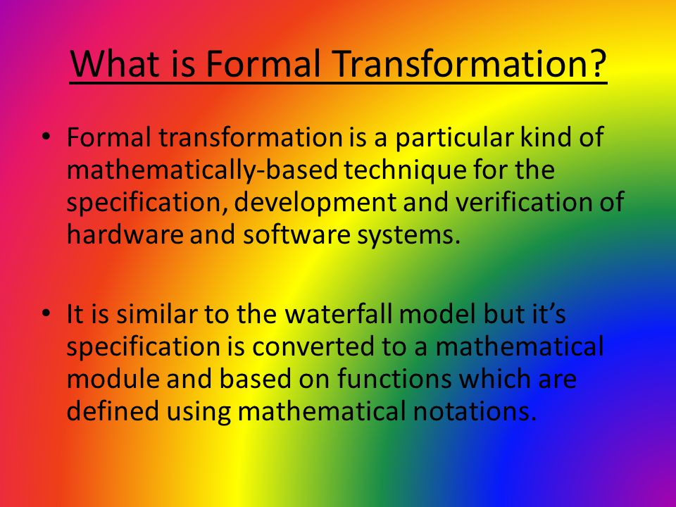 What is Formal Transformation? Formal transformation is a particular kind of mathematically-based technique for the specification, development and ver