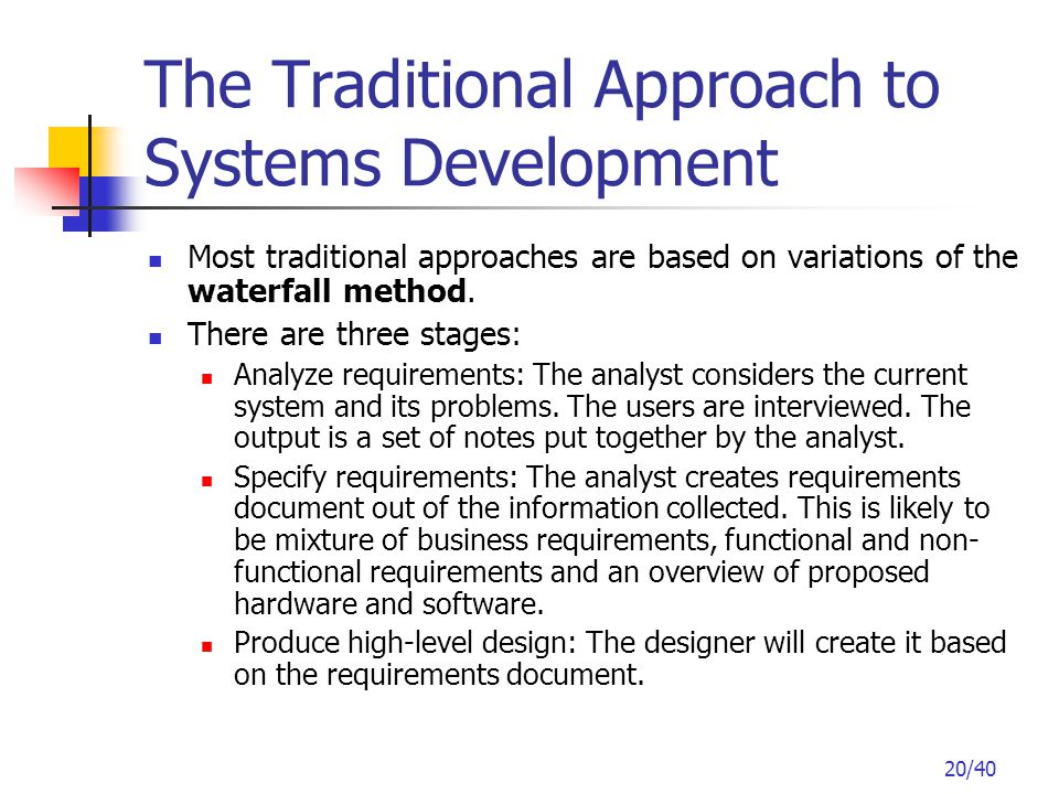 20/40 The Traditional Approach to Systems Development Most traditional approaches are based on variations of the waterfall method.