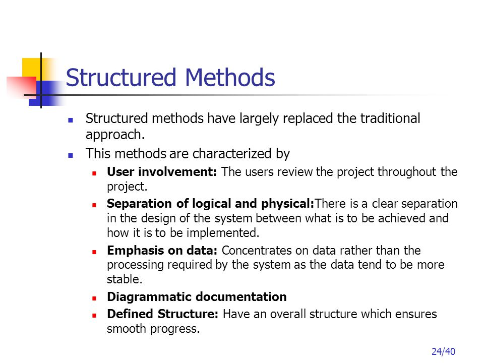 24/40 Structured Methods Structured methods have largely replaced the traditional approach.