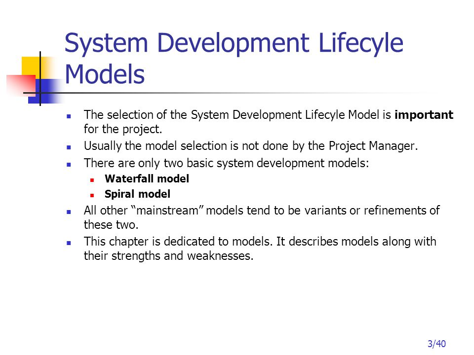 3/40 System Development Lifecyle Models The selection of the System Development Lifecyle Model is important for the project.