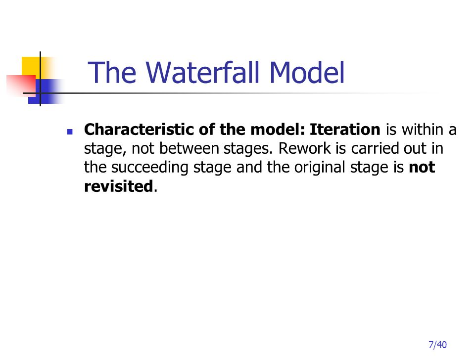 7/40 The Waterfall Model Characteristic of the model: Iteration is within a stage, not between stages.