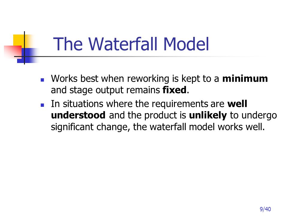 9/40 The Waterfall Model Works best when reworking is kept to a minimum and stage output remains fixed.
