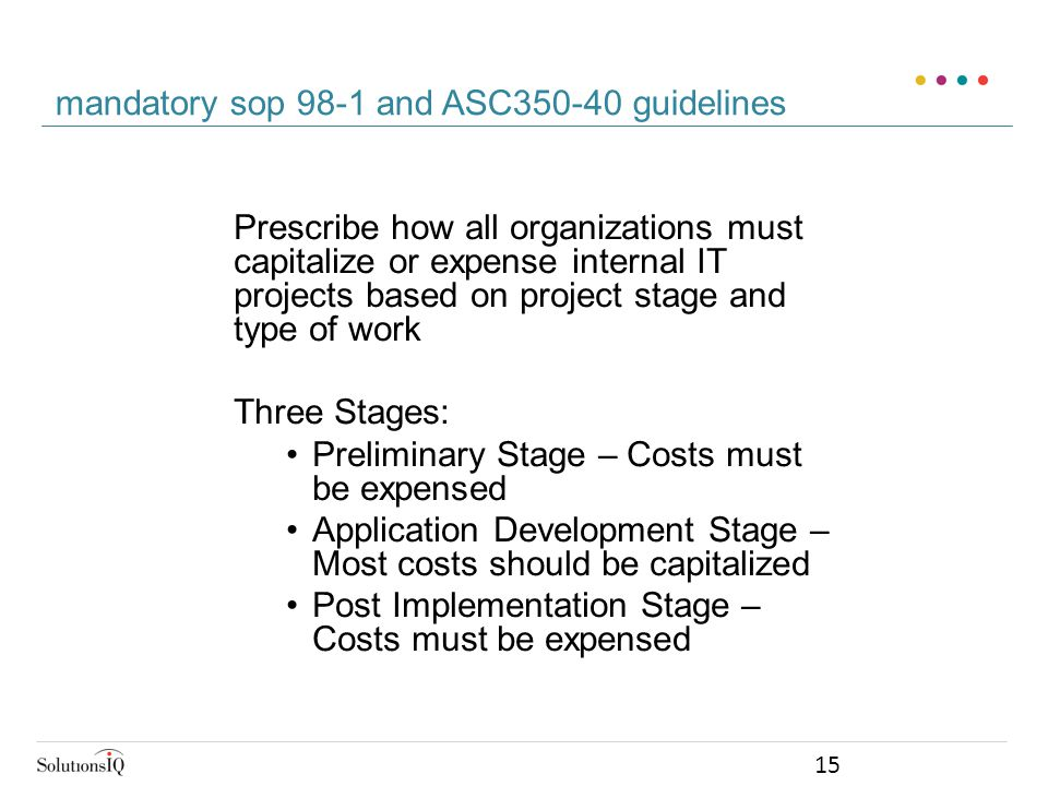 Prescribe how all organizations must capitalize or expense internal IT projects based on project stage and type of work Three Stages: Preliminary Stage – Costs must be expensed Application Development Stage – Most costs should be capitalized Post Implementation Stage – Costs must be expensed mandatory sop 98-1 and ASC350-40 guidelines 15
