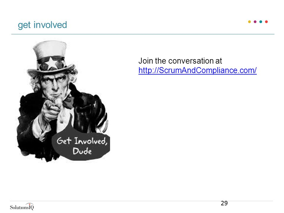 Join the conversation at http://ScrumAndCompliance.com/ http://ScrumAndCompliance.com/ get involved 29