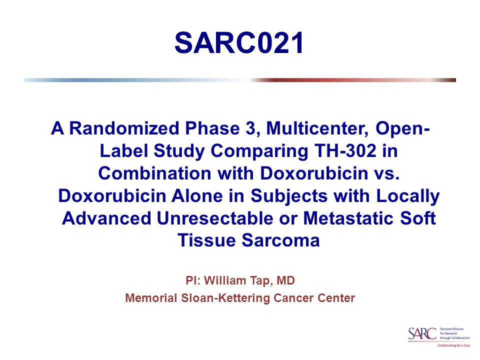 TH-302 Combination Therapy in Soft Tissue Sarcoma Phase 3 Study Design  Collaborative Trial by Threshold Pharmaceuticals and Sarcoma Alliance for Research through Collaboration (SARC)  Trial managed (including data management) by PAREXEL  An Independent Data Monitoring Committee (IDMC) will monitor the safety and efficacy.