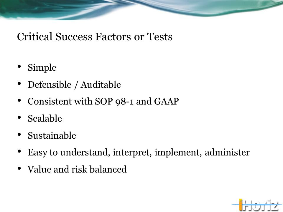 Critical Success Factors or Tests Simple Defensible / Auditable Consistent with SOP 98-1 and GAAP Scalable Sustainable Easy to understand, interpret,