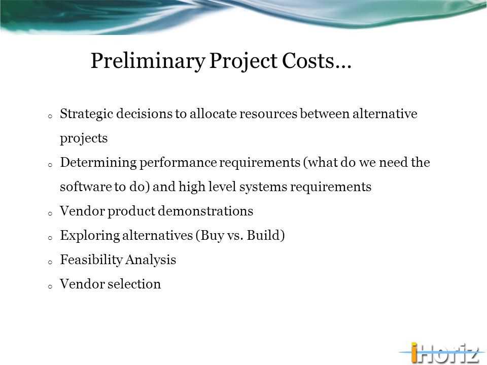 Preliminary Project Costs… o Strategic decisions to allocate resources between alternative projects o Determining performance requirements (what do we