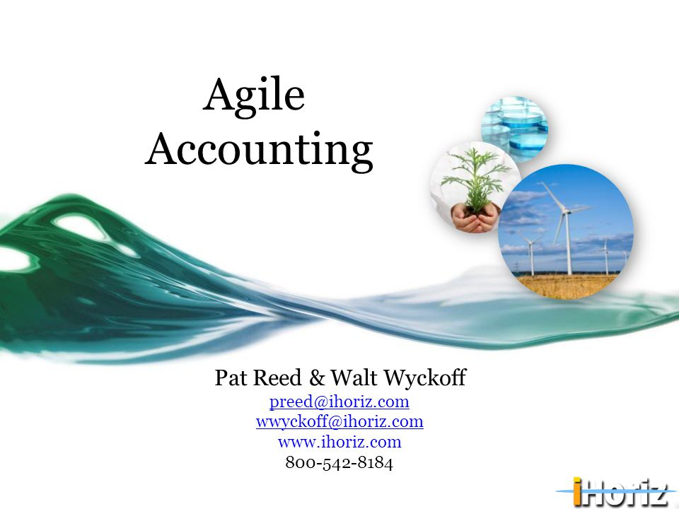 Agile Accounting Pat Reed & Walt Wyckoff preed@ihoriz.com wwyckoff@ihoriz.com www.ihoriz.com 800-542-8184