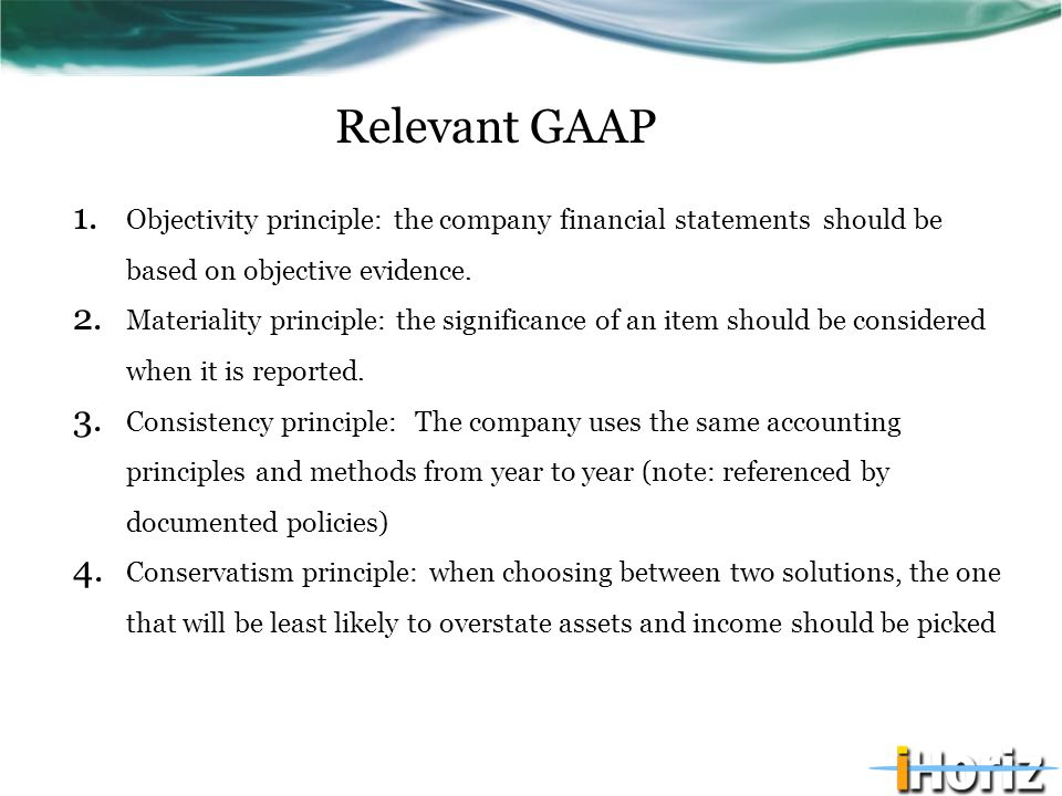 Relevant GAAP 1. Objectivity principle: the company financial statements should be based on objective evidence. 2. Materiality principle: the signific