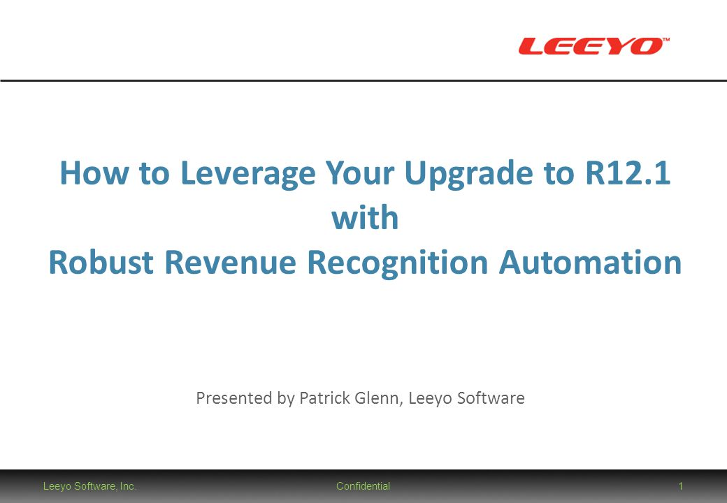 Leeyo Software, Inc.Confidential1 How to Leverage Your Upgrade to R12.1 with Robust Revenue Recognition Automation Presented by Patrick Glenn, Leeyo S