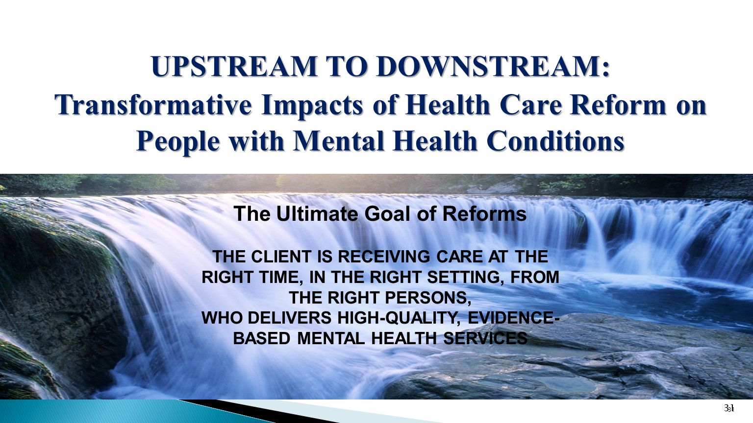 31 UPSTREAM TO DOWNSTREAM: Transformative Impacts of Health Care Reform on People with Mental Health Conditions 31 The Ultimate Goal of Reforms THE CLIENT IS RECEIVING CARE AT THE RIGHT TIME, IN THE RIGHT SETTING, FROM THE RIGHT PERSONS, WHO DELIVERS HIGH-QUALITY, EVIDENCE- BASED MENTAL HEALTH SERVICES