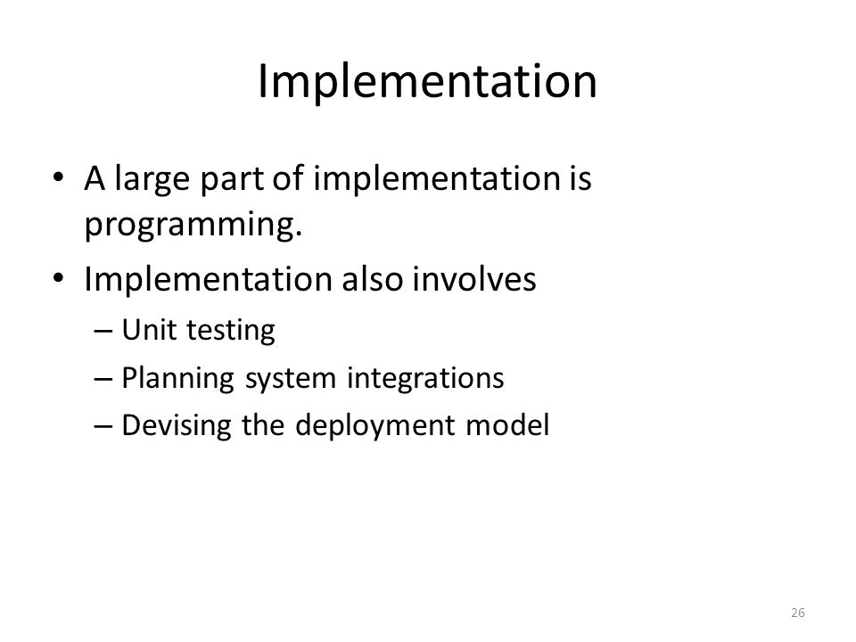 Implementation A large part of implementation is programming. Implementation also involves – Unit testing – Planning system integrations – Devising th