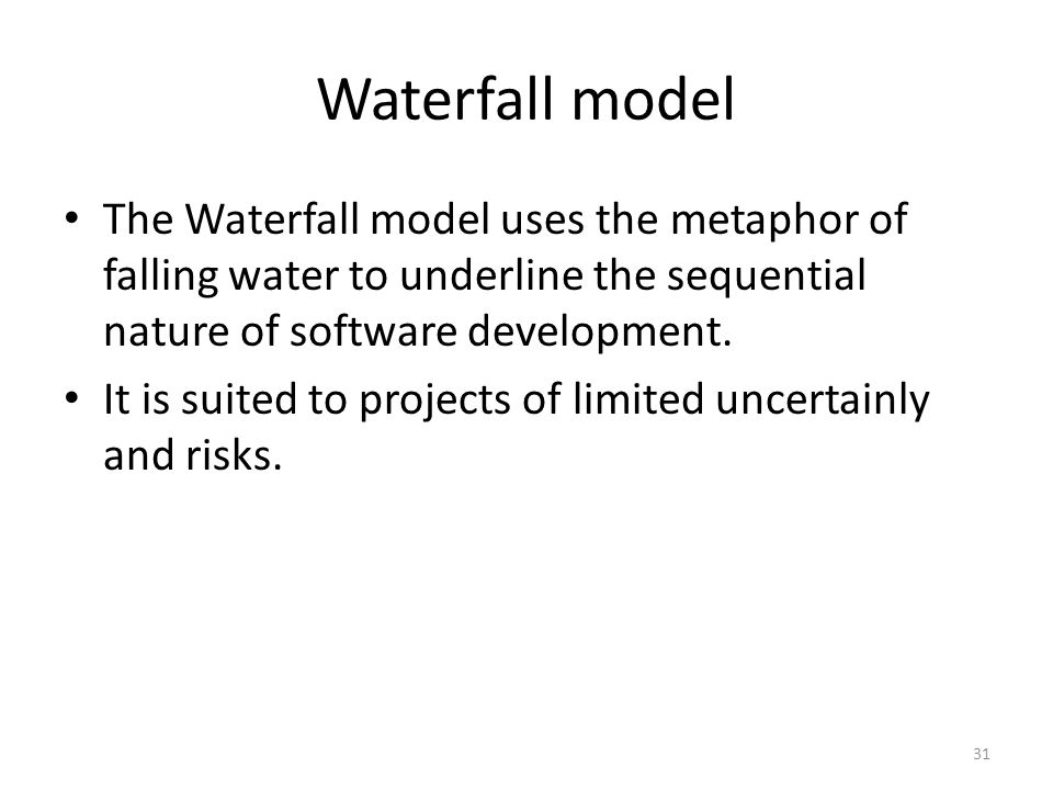 Waterfall model The Waterfall model uses the metaphor of falling water to underline the sequential nature of software development.