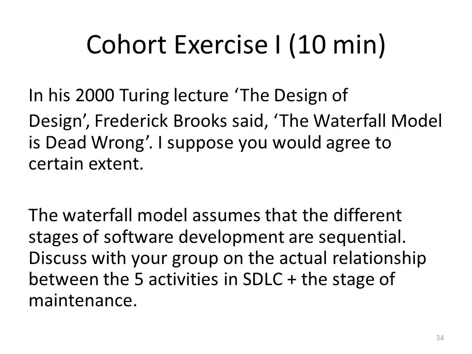 Cohort Exercise I (10 min) In his 2000 Turing lecture 'The Design of Design', Frederick Brooks said, 'The Waterfall Model is Dead Wrong'. I suppose yo