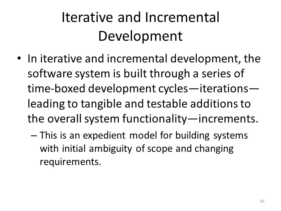 Iterative and Incremental Development In iterative and incremental development, the software system is built through a series of time-boxed development cycles—iterations— leading to tangible and testable additions to the overall system functionality—increments.