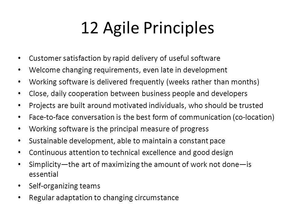 12 Agile Principles Customer satisfaction by rapid delivery of useful software Welcome changing requirements, even late in development Working software is delivered frequently (weeks rather than months) Close, daily cooperation between business people and developers Projects are built around motivated individuals, who should be trusted Face-to-face conversation is the best form of communication (co-location) Working software is the principal measure of progress Sustainable development, able to maintain a constant pace Continuous attention to technical excellence and good design Simplicity—the art of maximizing the amount of work not done—is essential Self-organizing teams Regular adaptation to changing circumstance