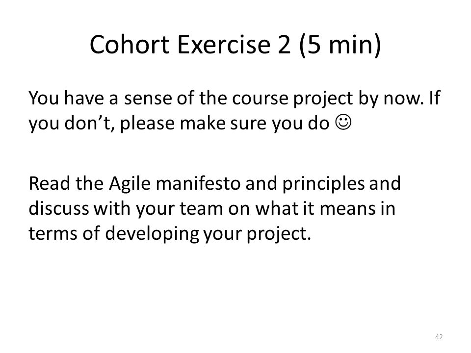 Cohort Exercise 2 (5 min) You have a sense of the course project by now. If you don't, please make sure you do Read the Agile manifesto and principles