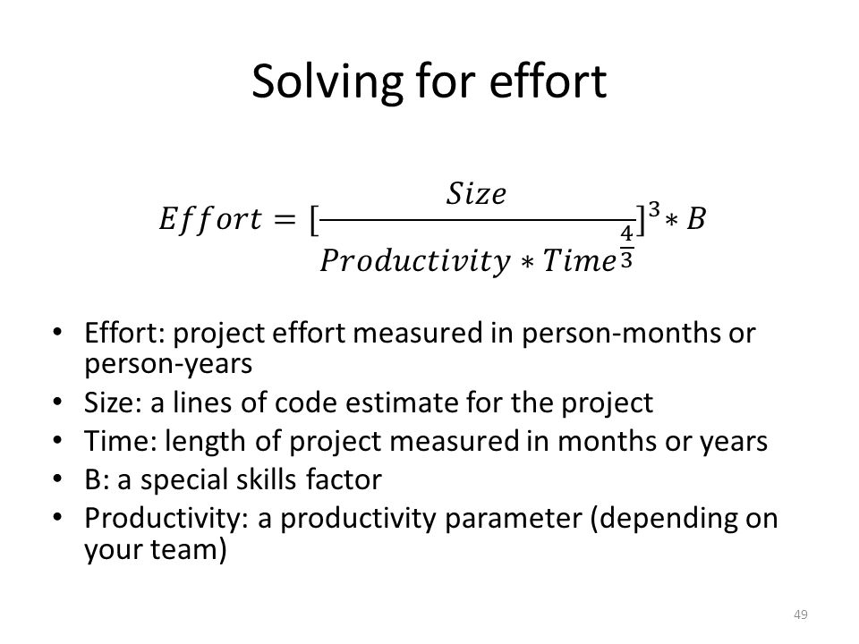 Solving for effort Effort: project effort measured in person-months or person-years Size: a lines of code estimate for the project Time: length of project measured in months or years B: a special skills factor Productivity: a productivity parameter (depending on your team) 49