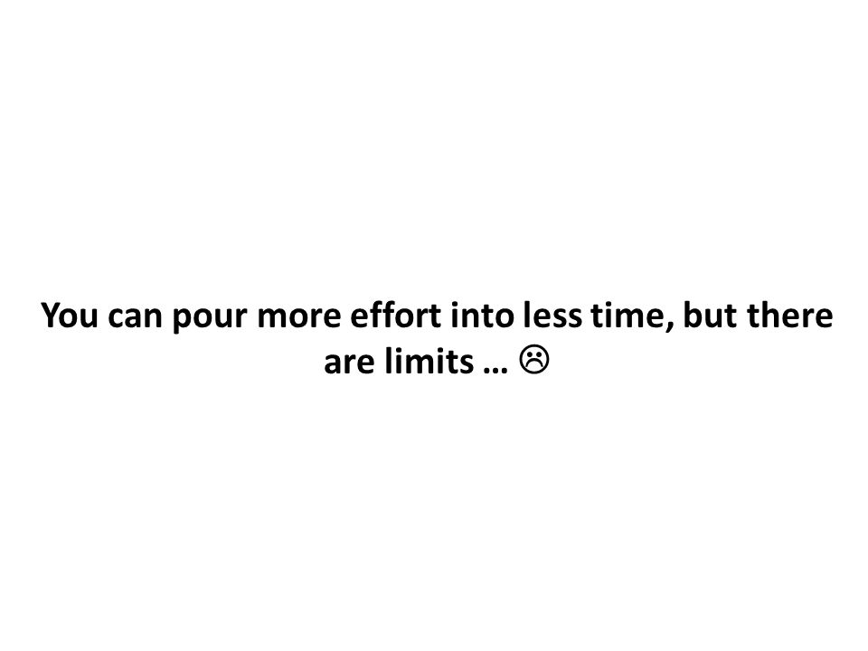 You can pour more effort into less time, but there are limits … 