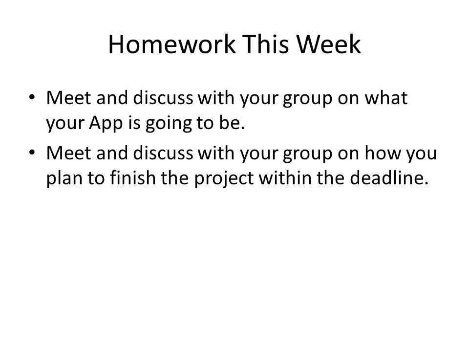 Homework This Week Meet and discuss with your group on what your App is going to be. Meet and discuss with your group on how you plan to finish the pr