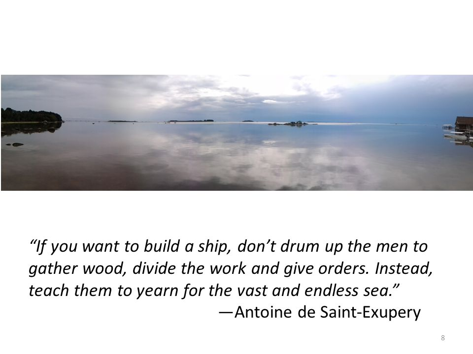 """8 """"If you want to build a ship, don't drum up the men to gather wood, divide the work and give orders. Instead, teach them to yearn for the vast and e"""