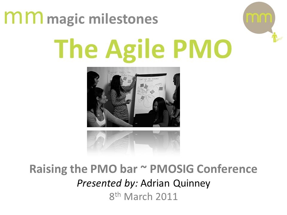 mm magic milestones The Agile PMO Raising the PMO bar ~ PMOSIG Conference Presented by: Adrian Quinney 8 th March 2011
