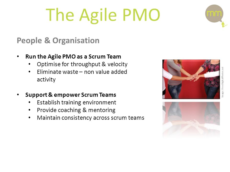 The Agile PMO People & Organisation Run the Agile PMO as a Scrum Team Optimise for throughput & velocity Eliminate waste – non value added activity Support & empower Scrum Teams Establish training environment Provide coaching & mentoring Maintain consistency across scrum teams Image: FreeDigitalPhotos.net